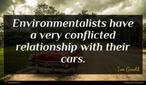 Tom Arnold quote : Environmentalists have a very ...