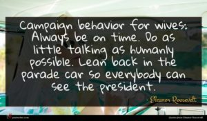 Eleanor Roosevelt quote : Campaign behavior for wives ...