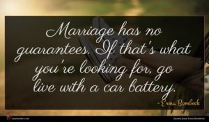 Erma Bombeck quote : Marriage has no guarantees ...