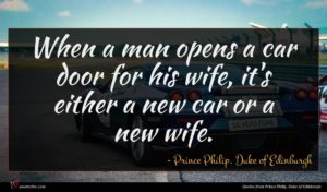 Prince Philip, Duke of Edinburgh quote : When a man opens ...