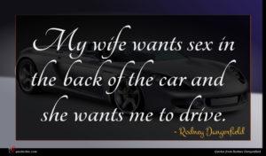 Rodney Dangerfield quote : My wife wants sex ...