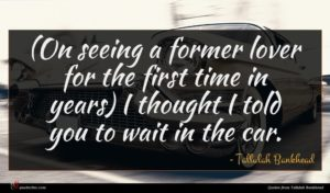 Tallulah Bankhead quote : On seeing a former ...