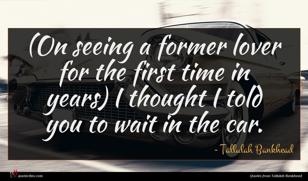 (On seeing a former lover for the first time in years) I thought I told you to wait in the car.