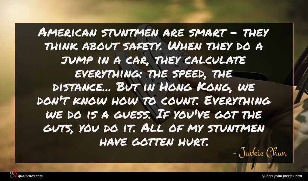 American stuntmen are smart - they think about safety. When they do a jump in a car, they calculate everything: the speed, the distance... But in Hong Kong, we don't know how to count. Everything we do is a guess. If you've got the guts, you do it. All of my stuntmen have gotten hurt.