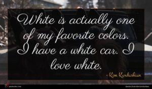 Kim Kardashian quote : White is actually one ...