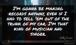 Dolly Parton quote : I'm gonna be making ...
