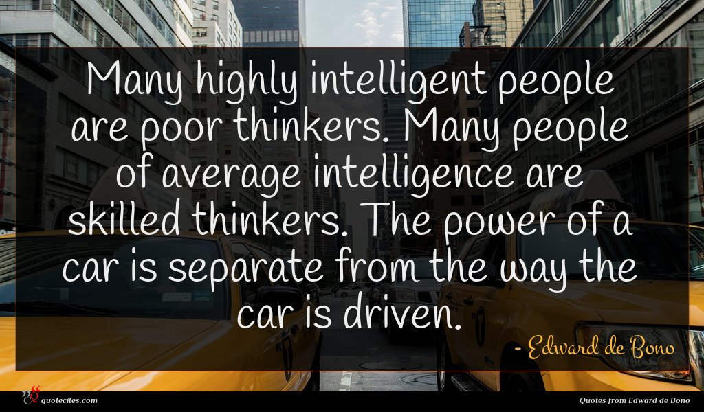 Many highly intelligent people are poor thinkers. Many people of average intelligence are skilled thinkers. The power of a car is separate from the way the car is driven.