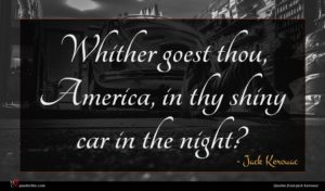Jack Kerouac quote : Whither goest thou America ...