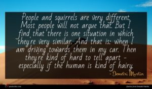 Demetri Martin quote : People and squirrels are ...