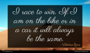 Valentino Rossi quote : I race to win ...