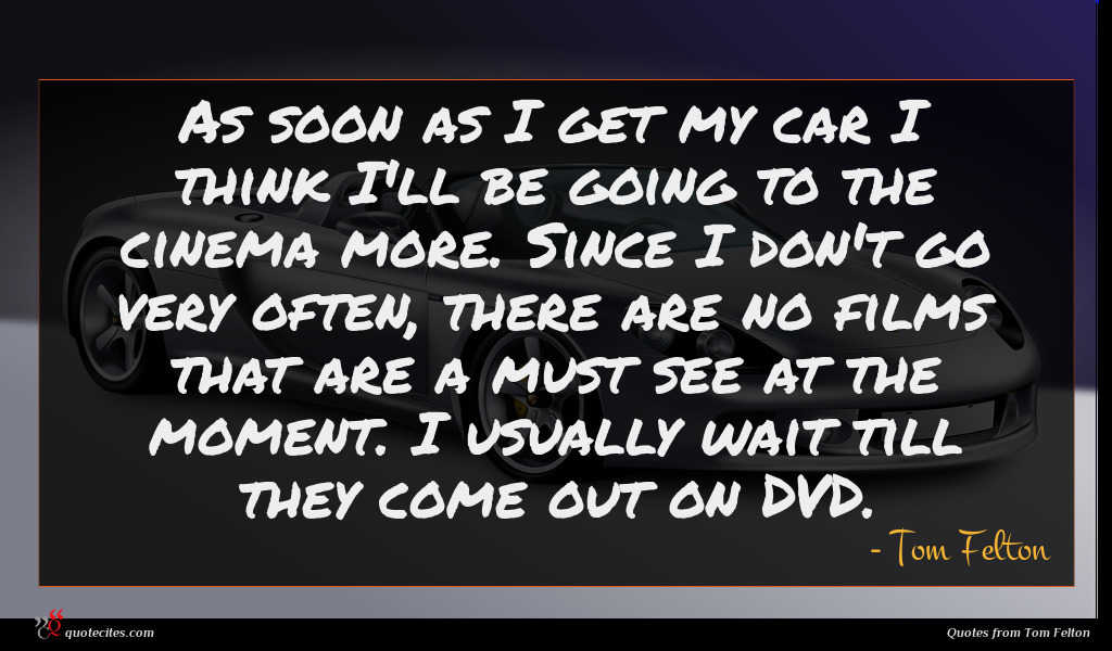 As soon as I get my car I think I'll be going to the cinema more. Since I don't go very often, there are no films that are a must see at the moment. I usually wait till they come out on DVD.