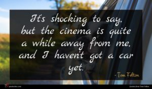 Tom Felton quote : It's shocking to say ...