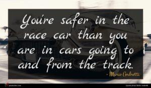 Mario Andretti quote : You're safer in the ...