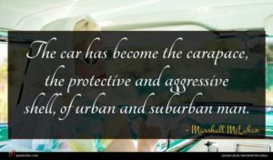 Marshall McLuhan quote : The car has become ...