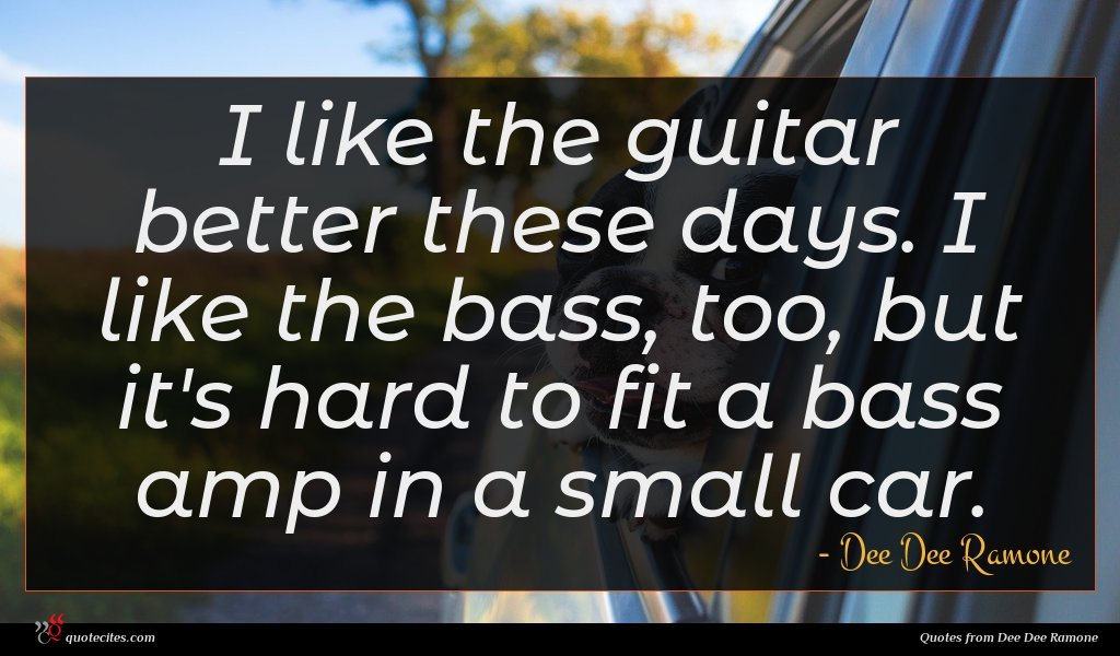 I like the guitar better these days. I like the bass, too, but it's hard to fit a bass amp in a small car.