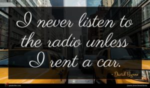 David Byrne quote : I never listen to ...