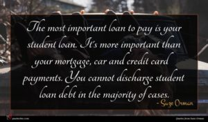 Suze Orman quote : The most important loan ...