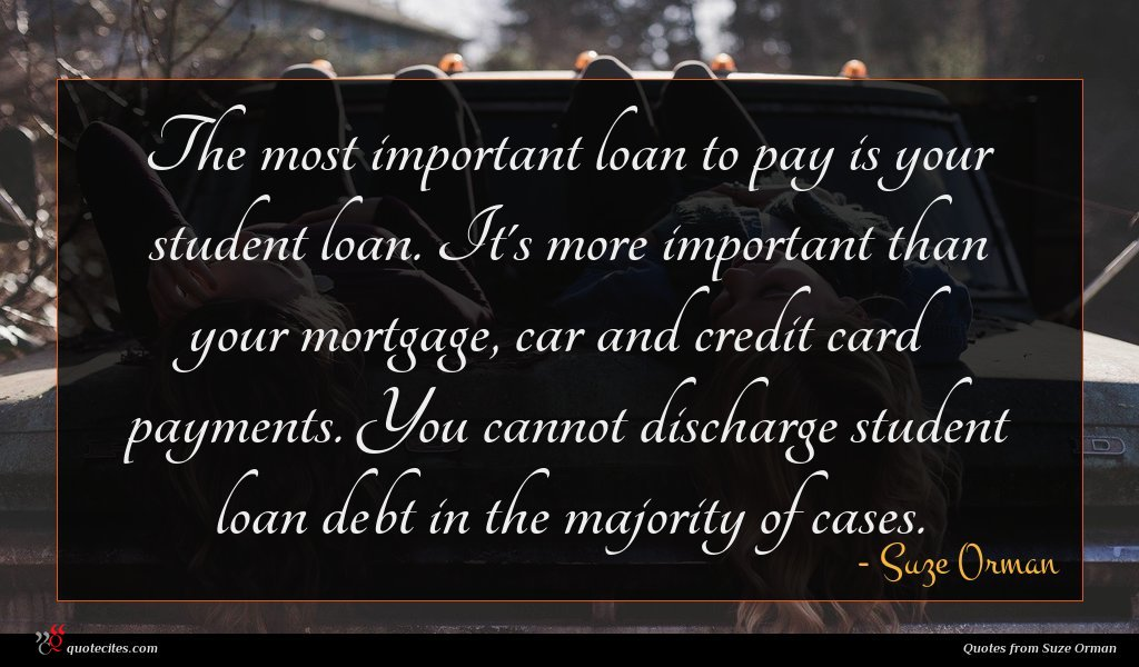 The most important loan to pay is your student loan. It's more important than your mortgage, car and credit card payments. You cannot discharge student loan debt in the majority of cases.