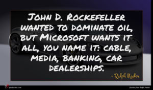 Ralph Nader quote : John D Rockefeller wanted ...