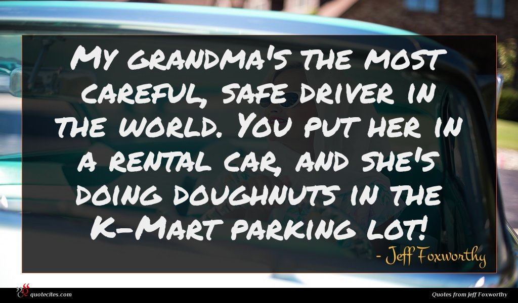 My grandma's the most careful, safe driver in the world. You put her in a rental car, and she's doing doughnuts in the K-Mart parking lot!
