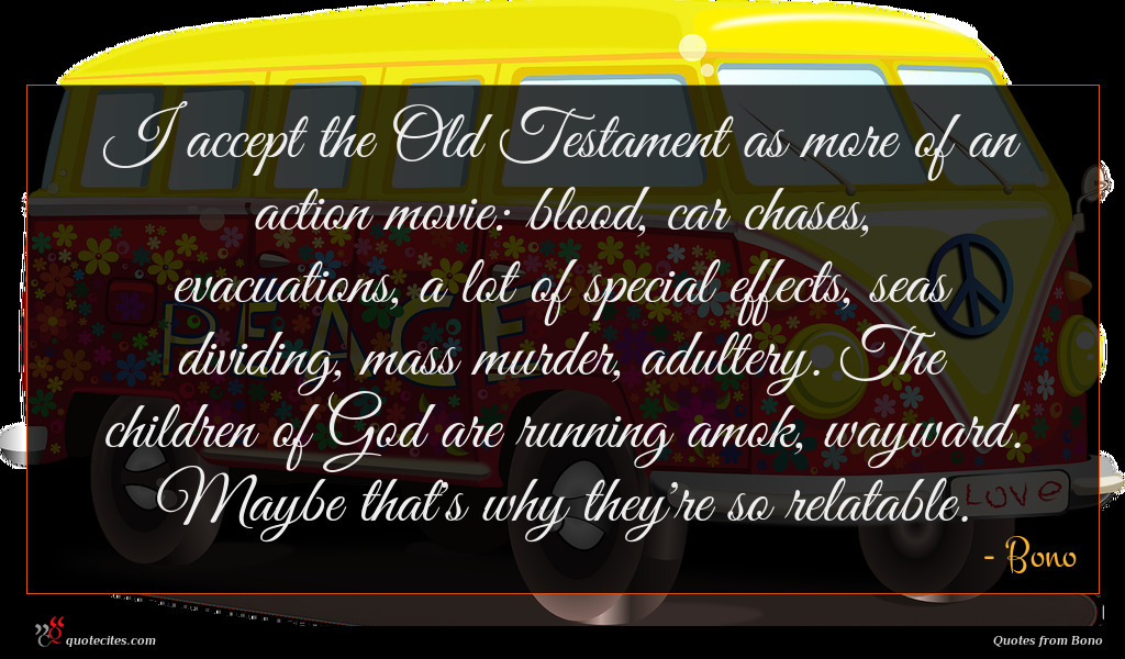 I accept the Old Testament as more of an action movie: blood, car chases, evacuations, a lot of special effects, seas dividing, mass murder, adultery. The children of God are running amok, wayward. Maybe that's why they're so relatable.