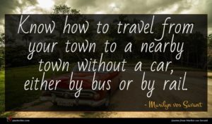 Marilyn vos Savant quote : Know how to travel ...