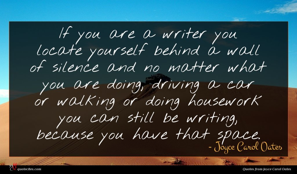 If you are a writer you locate yourself behind a wall of silence and no matter what you are doing, driving a car or walking or doing housework you can still be writing, because you have that space.