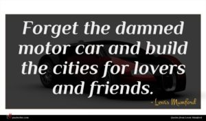Lewis Mumford quote : Forget the damned motor ...