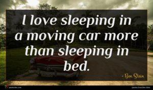Ben Stein quote : I love sleeping in ...