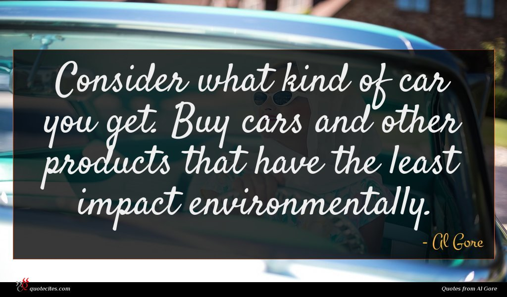 Consider what kind of car you get. Buy cars and other products that have the least impact environmentally.