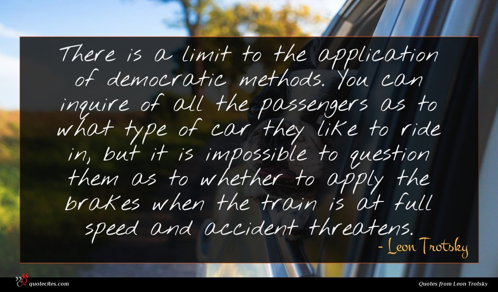 There is a limit to the application of democratic methods. You can inquire of all the passengers as to what type of car they like to ride in, but it is impossible to question them as to whether to apply the brakes when the train is at full speed and accident threatens.