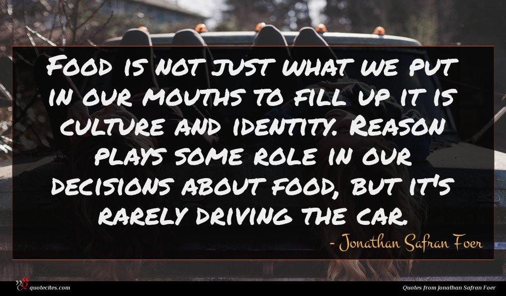 Food is not just what we put in our mouths to fill up it is culture and identity. Reason plays some role in our decisions about food, but it's rarely driving the car.