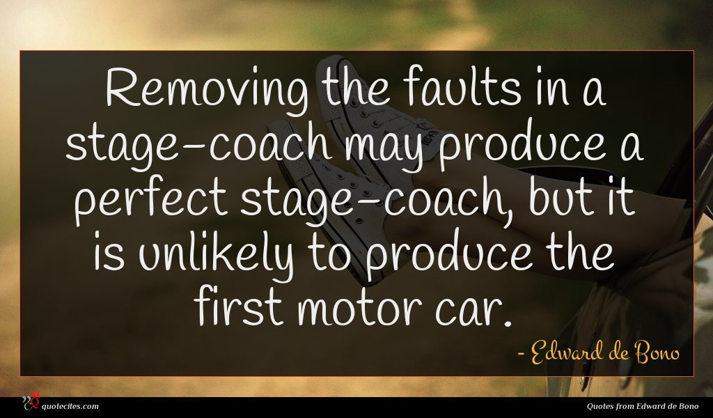 Removing the faults in a stage-coach may produce a perfect stage-coach, but it is unlikely to produce the first motor car.
