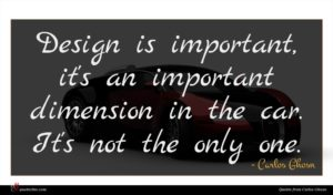 Carlos Ghosn quote : Design is important it's ...