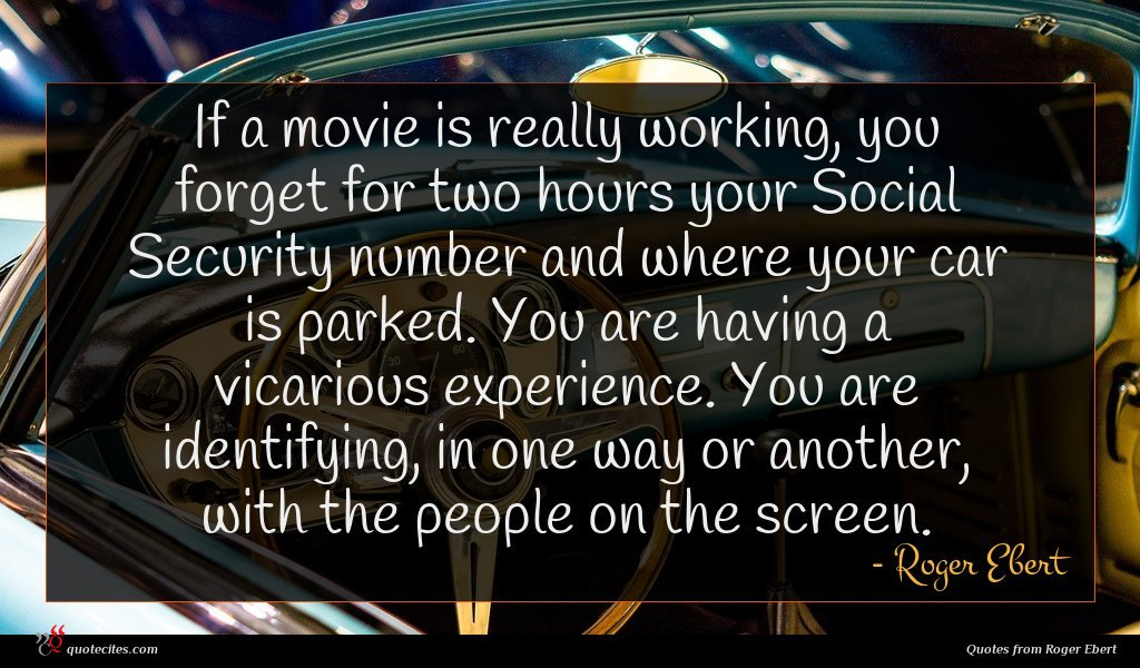 If a movie is really working, you forget for two hours your Social Security number and where your car is parked. You are having a vicarious experience. You are identifying, in one way or another, with the people on the screen.