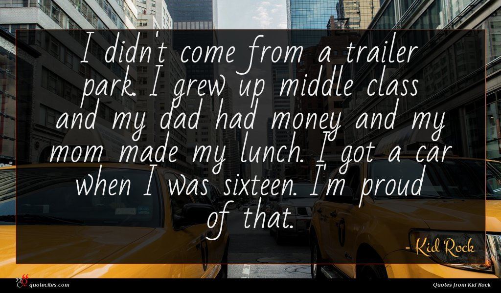 I didn't come from a trailer park. I grew up middle class and my dad had money and my mom made my lunch. I got a car when I was sixteen. I'm proud of that.