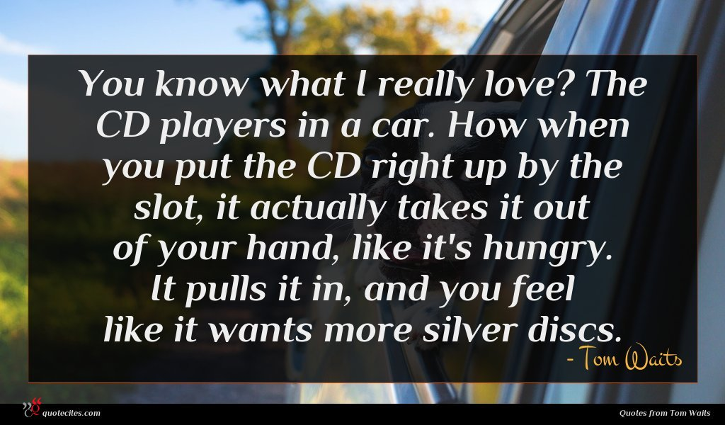 You know what I really love? The CD players in a car. How when you put the CD right up by the slot, it actually takes it out of your hand, like it's hungry. It pulls it in, and you feel like it wants more silver discs.