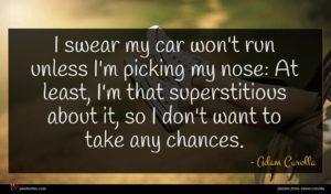 Adam Carolla quote : I swear my car ...