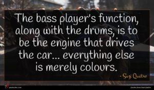 Suzi Quatro quote : The bass player's function ...