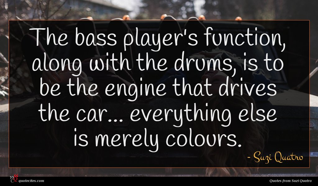 The bass player's function, along with the drums, is to be the engine that drives the car... everything else is merely colours.