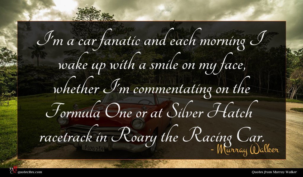 I'm a car fanatic and each morning I wake up with a smile on my face, whether I'm commentating on the Formula One or at Silver Hatch racetrack in Roary the Racing Car.
