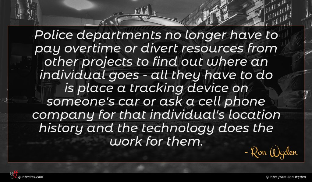 Police departments no longer have to pay overtime or divert resources from other projects to find out where an individual goes - all they have to do is place a tracking device on someone's car or ask a cell phone company for that individual's location history and the technology does the work for them.