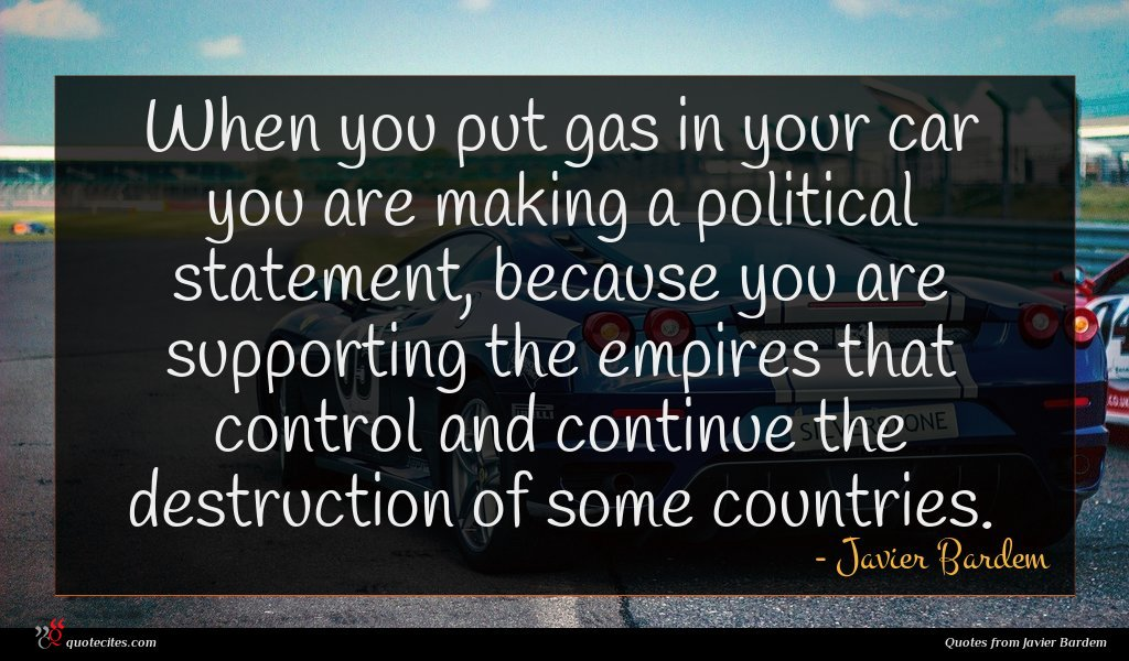When you put gas in your car you are making a political statement, because you are supporting the empires that control and continue the destruction of some countries.