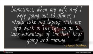 Thomas Friedman quote : Sometimes when my wife ...