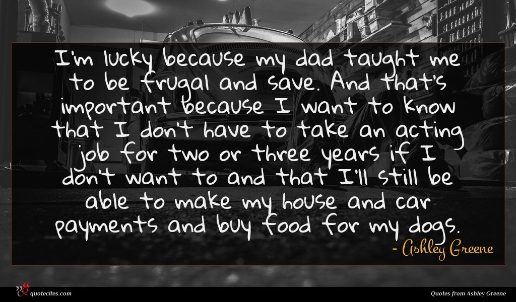 I'm lucky because my dad taught me to be frugal and save. And that's important because I want to know that I don't have to take an acting job for two or three years if I don't want to and that I'll still be able to make my house and car payments and buy food for my dogs.