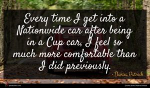 Danica Patrick quote : Every time I get ...