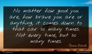 Danica Patrick quote : No matter how good ...