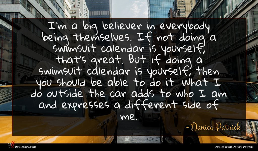 I'm a big believer in everybody being themselves. If not doing a swimsuit calendar is yourself, that's great. But if doing a swimsuit calendar is yourself, then you should be able to do it. What I do outside the car adds to who I am and expresses a different side of me.