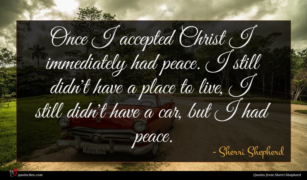 Once I accepted Christ I immediately had peace. I still didn't have a place to live, I still didn't have a car, but I had peace.