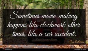 Eric Roberts quote : Sometimes movie-making happens like ...